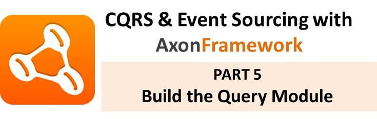 CQRS With Axon Tutorial: Part 5 – Build the Query Module